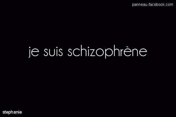 je suis schizophrène.....