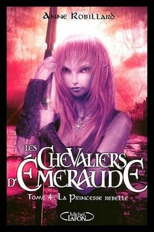 LES CHEVALIERS D'EMERAUDE : TOME 4 La Princesse Rebelle  de ANNE ROBILLARD