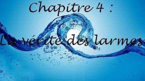 Fan Fiction : Chapitre 4  - La vérité des larmes -