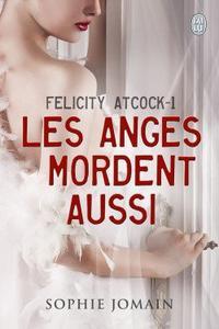 Felicity Atcock, tome 1: Les Anges Mordent Aussi de Sophie Jomain