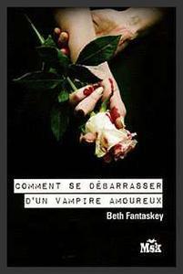 Saga : Comment se débarrasser d'un vampire amoureux  -  Beth Fantaskey