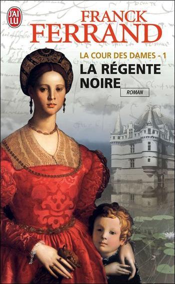 LA COUR DES DAMES - 1 La régente noire - Franck Ferrand