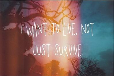 Je veux vivre , et pas seulement survivre.