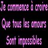Jcommence a croire que tous les amours sont impossible