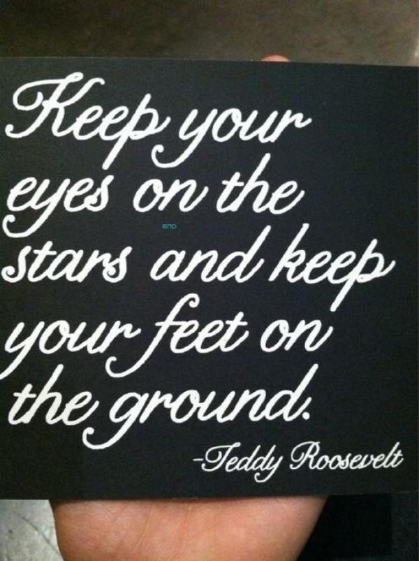 * Citation du jour de Nina. Traduction : Gardez les yeux dans les étoiles et gardez les pieds sur terre. Teddy Roosevelt.*