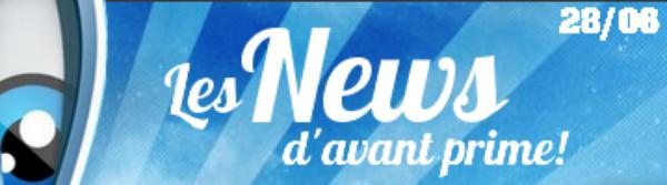 Les News d'avant prime! 28/06