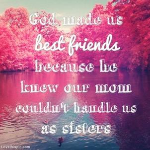 Dieu nous a créés des meilleurs amis parce qu'il savait que nos mères ne pouvaient pas nous traiter comme des soeur