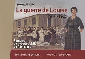 . La guerre de Louise : 1914 - 1921  : Parcours de déportés civils en Allemagne - Sylvie Arnoux .