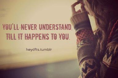 You'll never understand. 'Till it happens to you ..