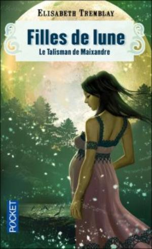 Filles de Lune - Tome 3 : Le Talisman de Maixandre, Elisabeth Tremblay