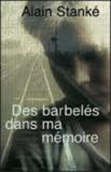 Des barbelés dans ma mémoire - Alain Stanké