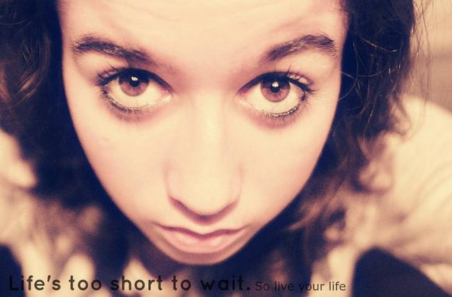 La vie est trop courte pour attendre, alors vis ta vie. †