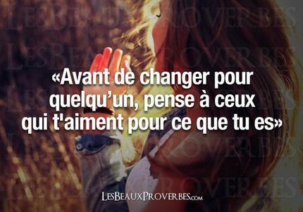 «Avant de changer pour une personne, pense à ceux qui t'aiment pour ce que tu es» ---LesBeauxProverbes.com---