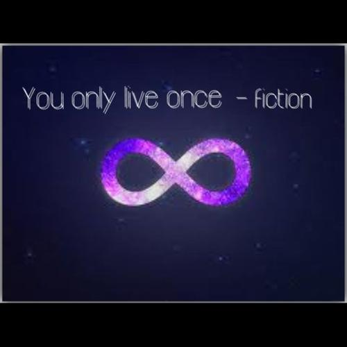 -You only live once- fiction