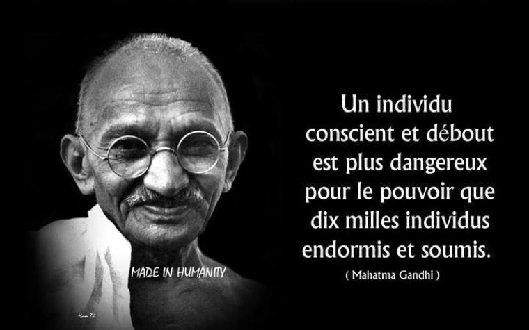 Gandhi, Hummaniste tellement juste tellement simple et tellement vrai que ma vie pend modèle sur celui-ci même si cela n'est pas si simple :)  ;)