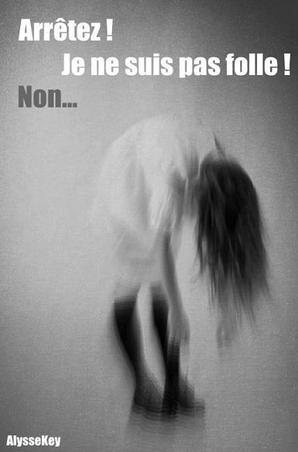 Arrêtez ! Je ne suis pas folle ! Non ...