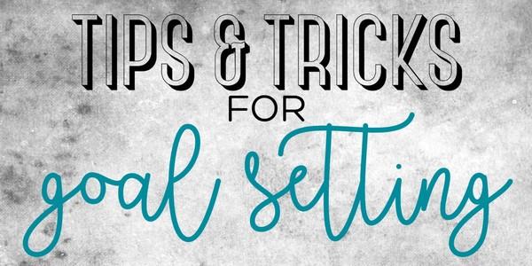 TIPS & TRICKS FOR GOAL SETTING