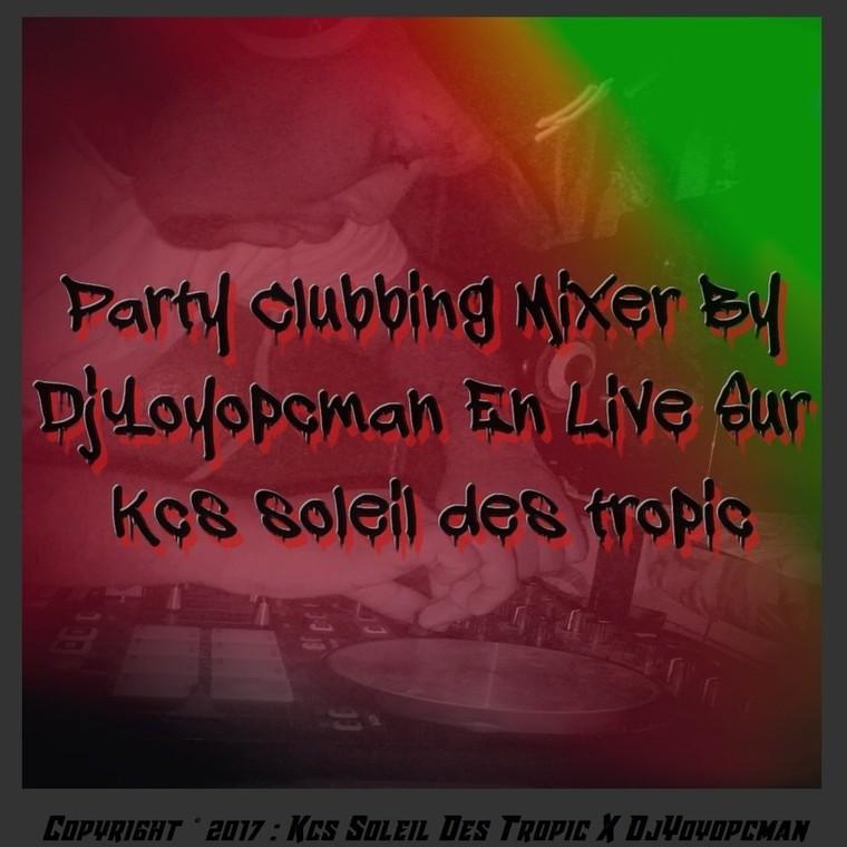 Party Clubbing Mixer By DjYoyopcman En Direct Sur Kcs Soleil Des Tropic {9 Septembre 2017}