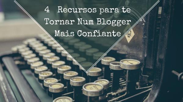 4 Recursos Para Te Tornares Num Blogger Mais Confiante