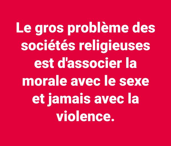Le gros problème des sociétés religieuses est d'associer la morale avec le sexe et jamais avec la violence. - LNO