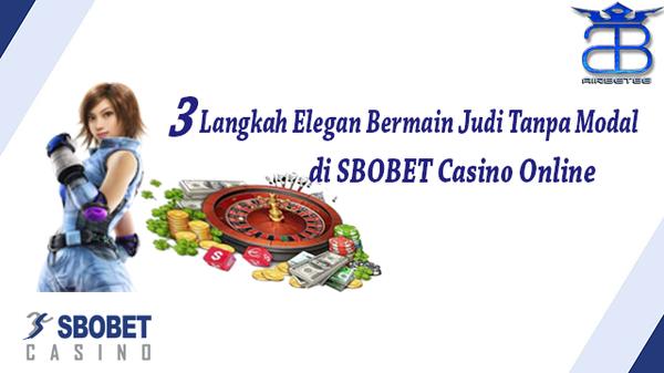 3 langkah elegan bermain judi tanpa modal di SBOBET casino online
