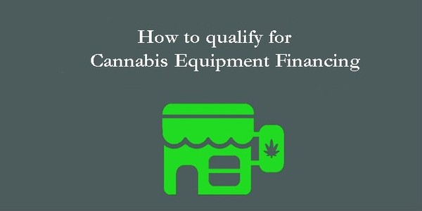 How to Qualify for Cannabis Equipment Financing